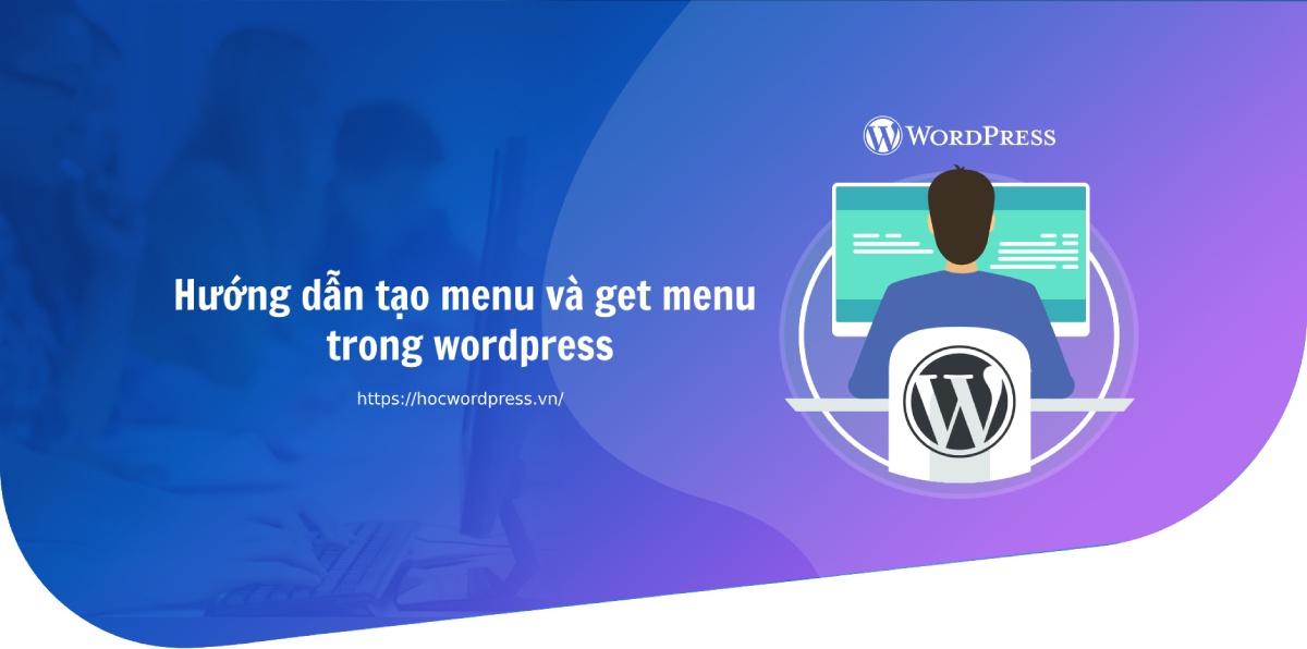 Hướng dẫn tạo menu và get menu trong wordpress